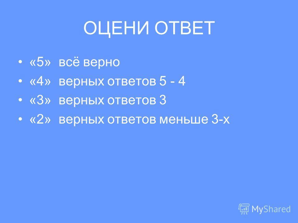ОЦЕНИ ОТВЕТ «5» всё верно «4» верных ответов 5 - 4 «3» верных ответов 3 «2» верных ответов меньше 3-х