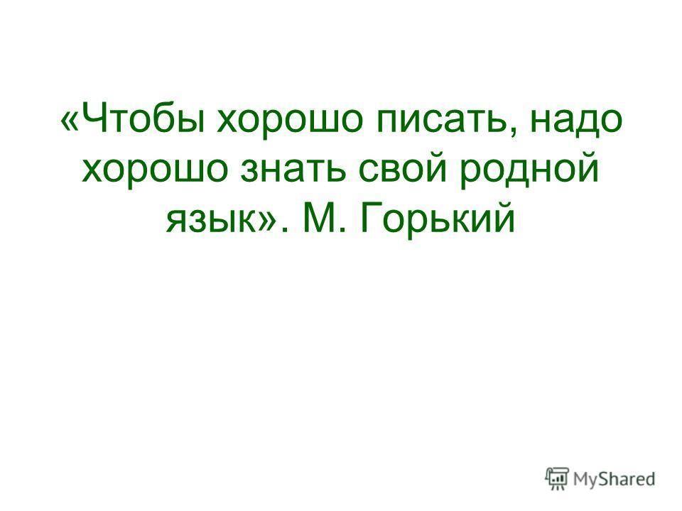 «Чтобы хорошо писать, надо хорошо знать свой родной язык». М. Горький