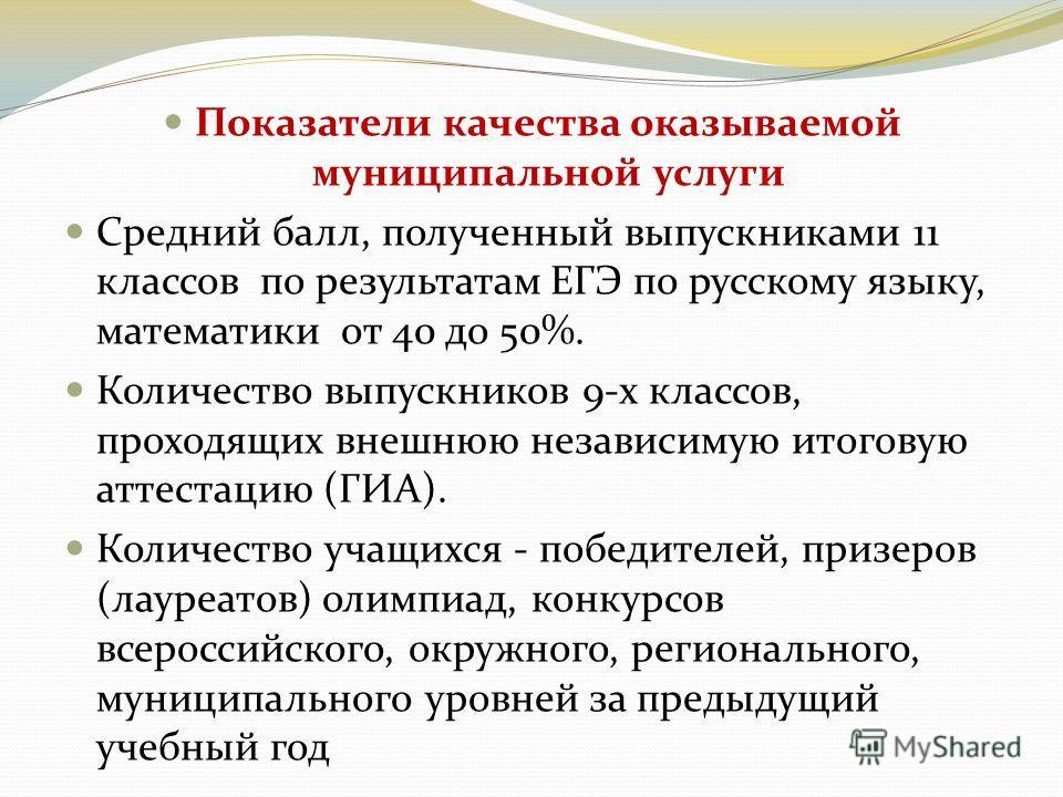 Показатели качества оказываемой муниципальной услуги Средний балл, полученный выпускниками 11 классов по результатам ЕГЭ по русскому языку, математики от 40 до 50%. Количество выпускников 9-х классов, проходящих внешнюю независимую итоговую аттестаци