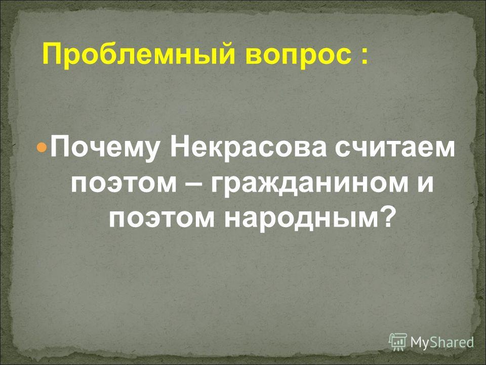 Проблемный вопрос : Почему Некрасова считаем поэтом – гражданином и поэтом народным?