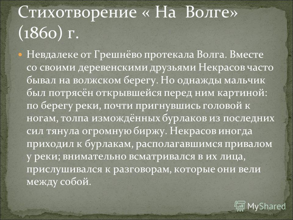 Стихотворение « На Волге» (1860) г. Невдалеке от Грешнёво протекала Волга. Вместе со своими деревенскими друзьями Некрасов часто бывал на волжском берегу. Но однажды мальчик был потрясён открывшейся перед ним картиной: по берегу реки, почти пригнувши