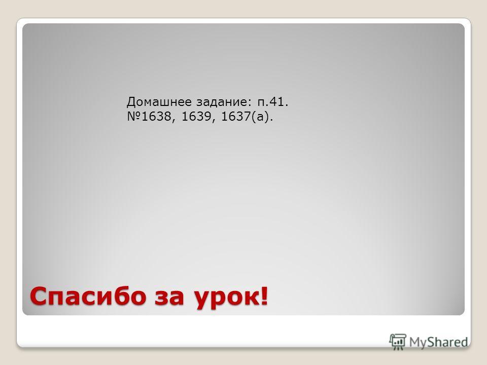 Спасибо за урок! Домашнее задание: п.41. 1638, 1639, 1637(а).