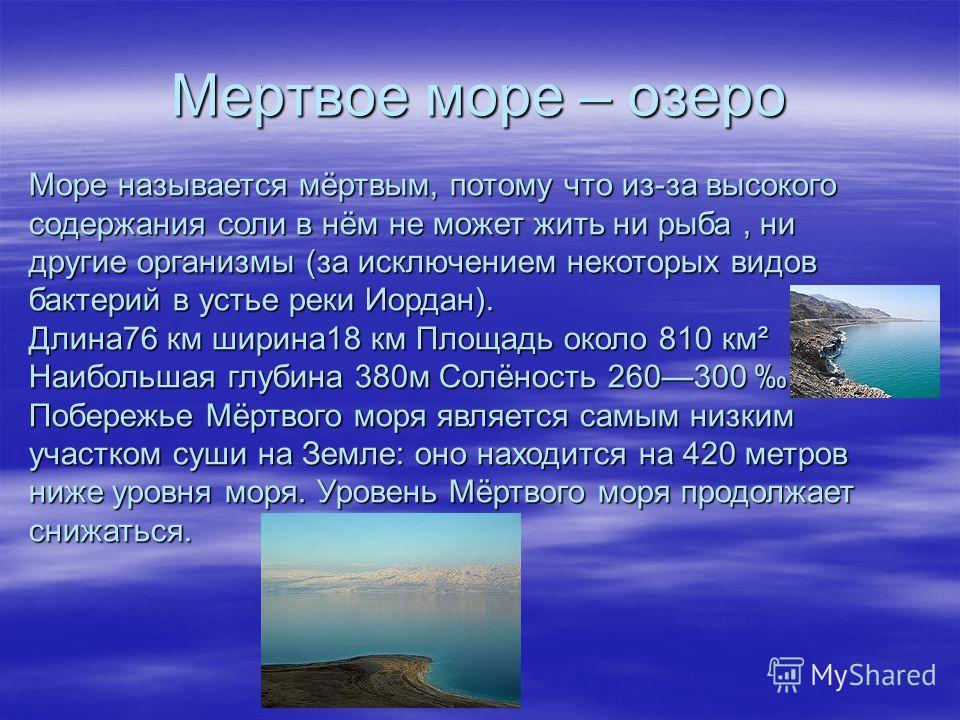 Мертвое море – озеро Море называется мёртвым, потому что из-за высокого содержания соли в нём не может жить ни рыба, ни другие организмы (за исключением некоторых видов бактерий в устье реки Иордан). Длина76 км ширина18 км Площадь около 810 км² Наибо