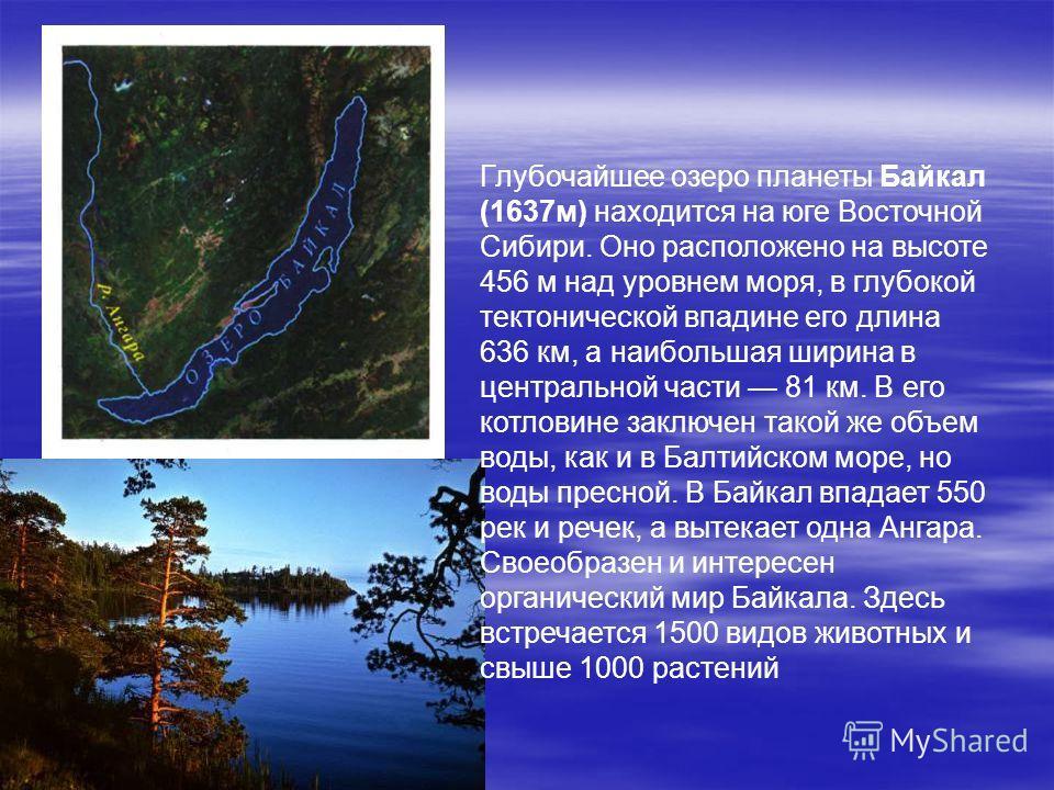 Глубочайшее озеро планеты Байкал (1637м) находится на юге Восточной Сибири. Оно расположено на высоте 456 м над уровнем моря, в глубокой тектонической впадине его длина 636 км, а наибольшая ширина в центральной части 81 км. В его котловине заключен т