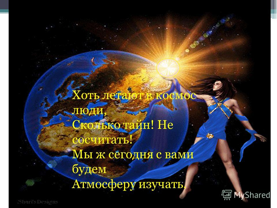 Хоть летают в космос люди, Сколько тайн! Не сосчитать! Мы ж сегодня с вами будем Атмосферу изучать.