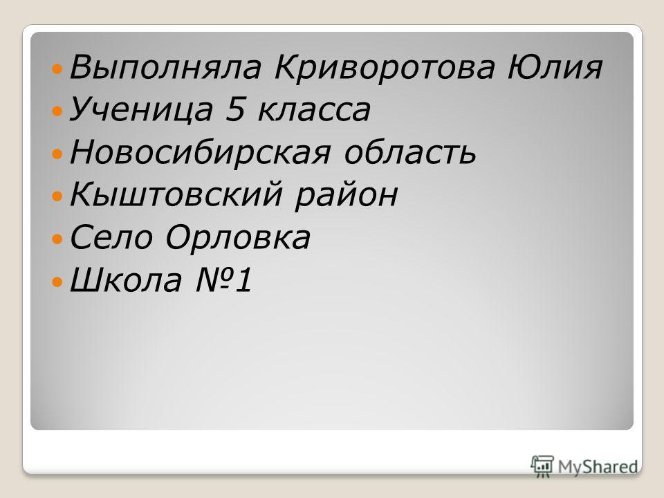 Выполняла Криворотова Юлия Ученица 5 класса Новосибирская область Кыштовский район Село Орловка Школа 1