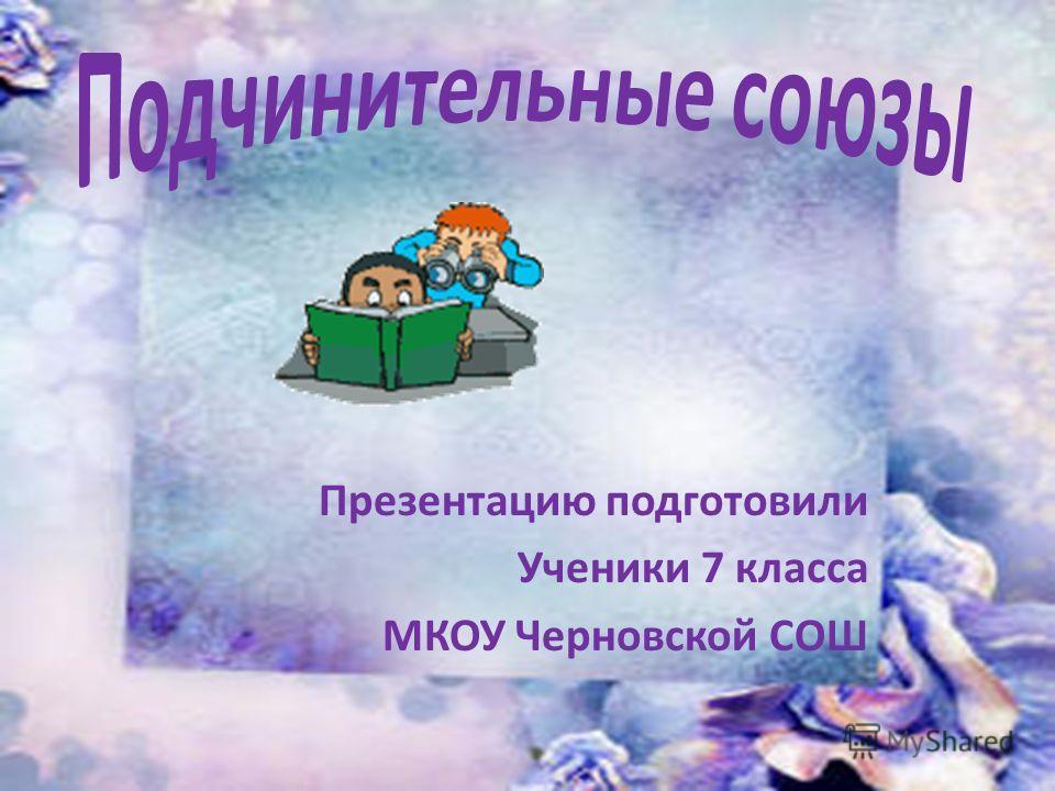 Презентацию подготовили Ученики 7 класса МКОУ Черновской СОШ