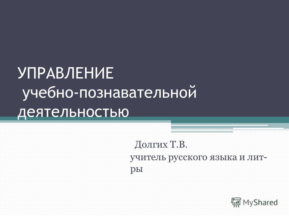 УПРАВЛЕНИЕ учебно-познавательной деятельностью Долгих Т.В. учитель русского языка и лит- ры