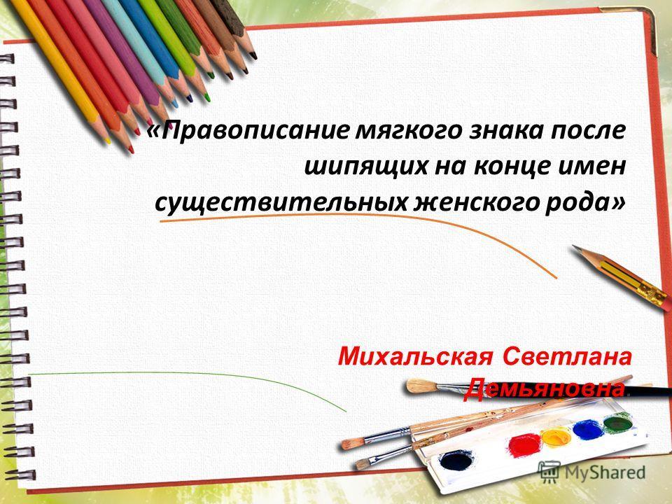 «Правописание мягкого знака после шипящих на конце имен существительных женского рода» Михальская Светлана Демьяновна.