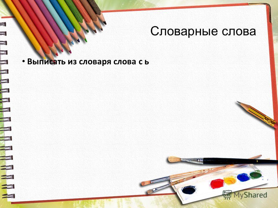 Словарные слова Выписать из словаря слова с ь