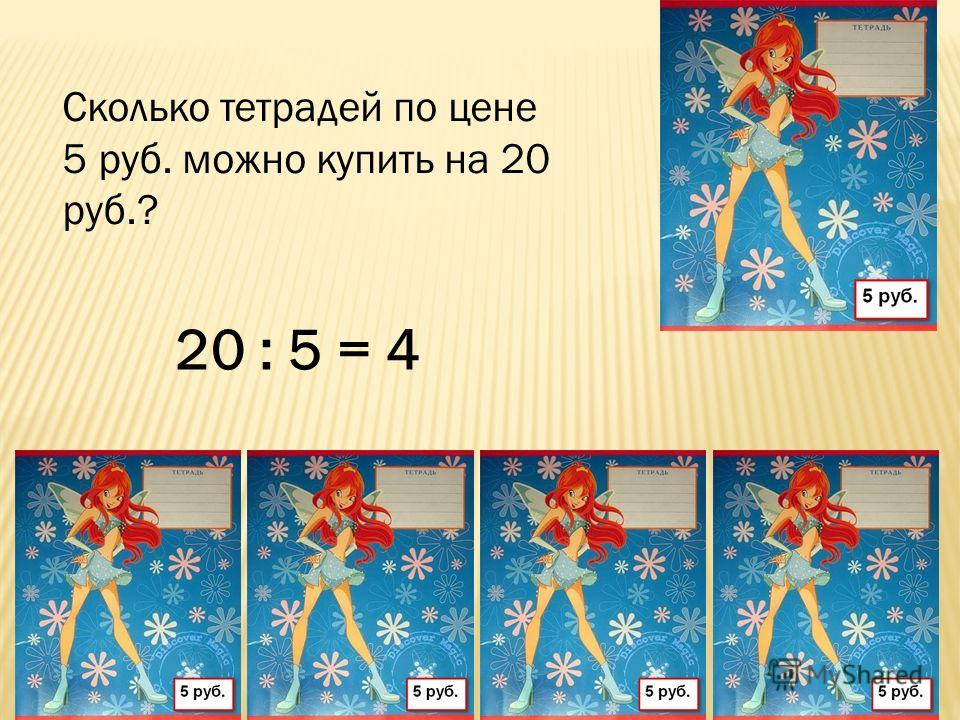 Сколько тетрадей по цене 5 руб. можно купить на 20 руб.? 20 : 5 = 4