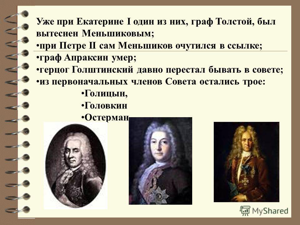Уже при Екатерине I один из них, граф Толстой, был вытеснен Меньшиковым; при Петре II сам Меньшиков очутился в ссылке; граф Апраксин умер; герцог Голштинский давно перестал бывать в совете; из первоначальных членов Совета остались трое: Голицын, Голо