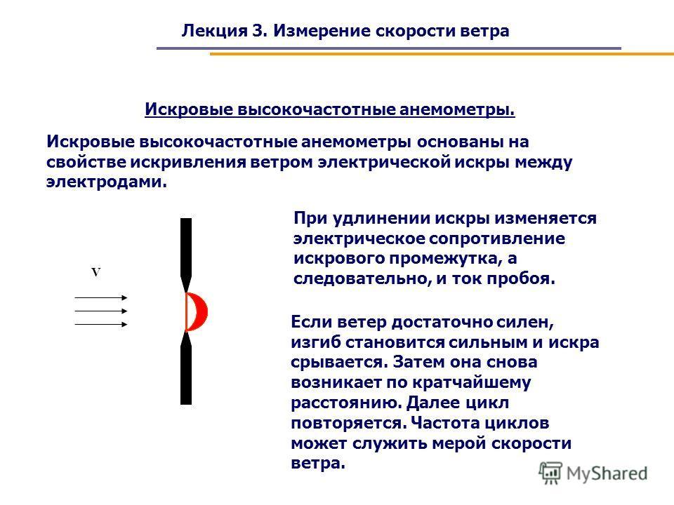 Лекция 3. Измерение скорости ветра Искровые высокочастотные анемометры. Искровые высокочастотные анемометры основаны на свойстве искривления ветром электрической искры между электродами. V При удлинении искры изменяется электрическое сопротивление ис