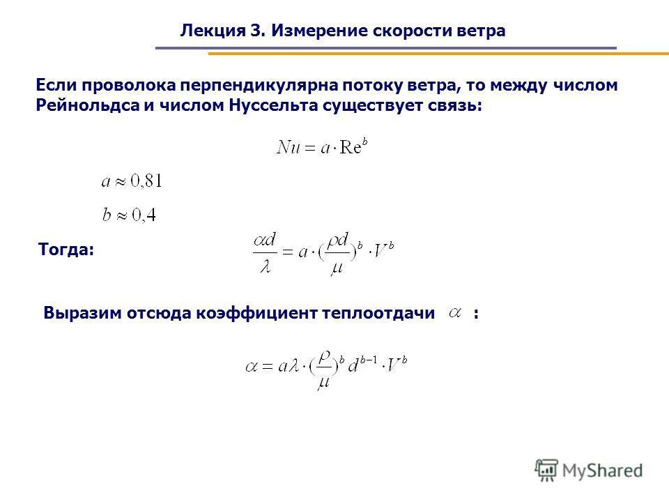 Лекция 3. Измерение скорости ветра Если проволока перпендикулярна потоку ветра, то между числом Рейнольдса и числом Нуссельта существует связь: Тогда: Выразим отсюда коэффициент теплоотдачи :