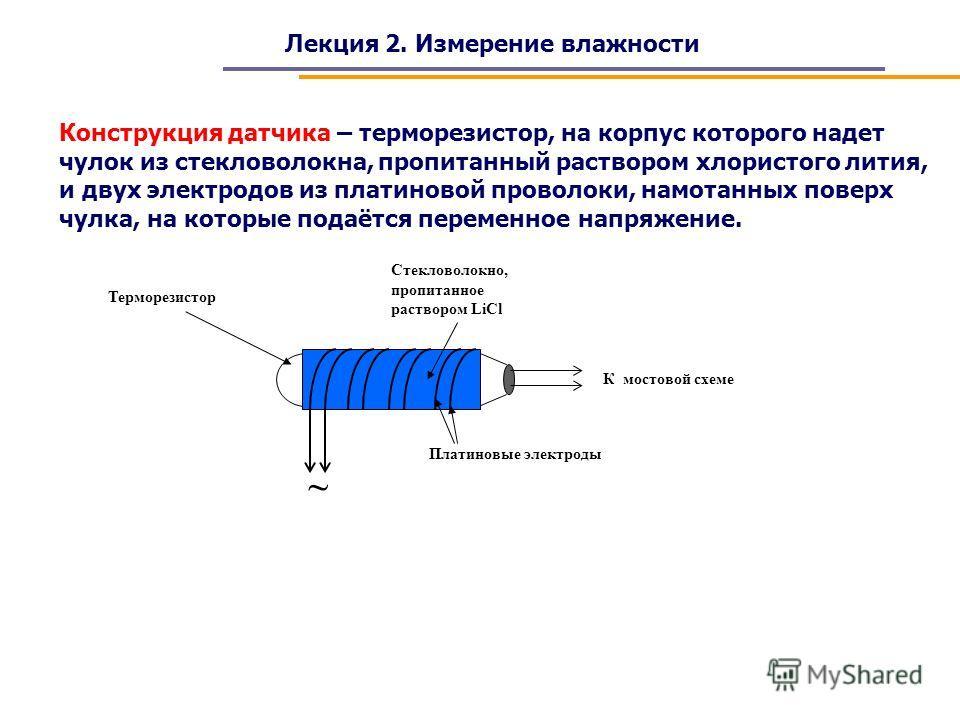 Стекловолокно, пропитанное раствором LiCl Терморезистор Лекция 2. Измерение влажности Конструкция датчика – терморезистор, на корпус которого надет чулок из стекловолокна, пропитанный раствором хлористого лития, и двух электродов из платиновой провол