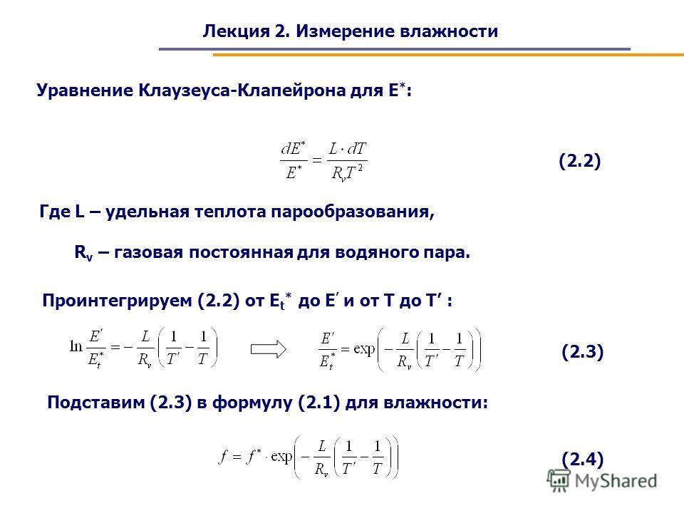 Лекция 2. Измерение влажности Уравнение Клаузеуса-Клапейрона для E * : (2.2) Проинтегрируем (2.2) от E t * до E и от T до T : (2.3) Где L – удельная теплота парообразования, R v – газовая постоянная для водяного пара. Подставим (2.3) в формулу (2.1)