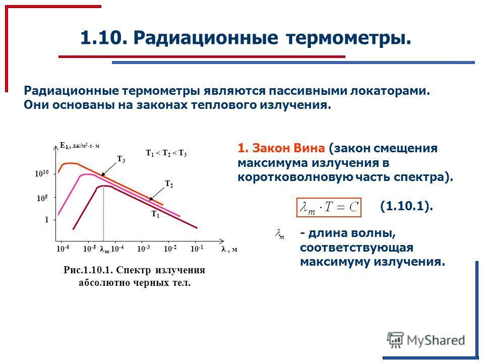 1.10. Радиационные термометры. Радиационные термометры являются пассивными локаторами. Они основаны на законах теплового излучения. Рис.1.10.1. Спектр излучения абсолютно черных тел. T1 T1, м E, дж/м 2 с м 10 -6 10 -5 m 10 -4 10 -3 10 -2 10 -1 10 5 1