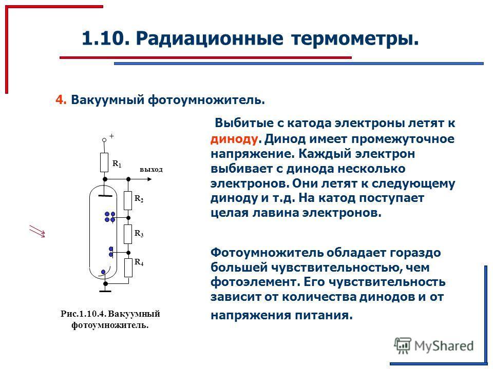1.10. Радиационные термометры. 4. Вакуумный фотоумножитель. Выбитые с катода электроны летят к диноду. Динод имеет промежуточное напряжение. Каждый электрон выбивает с динода несколько электронов. Они летят к следующему диноду и т.д. На катод поступа