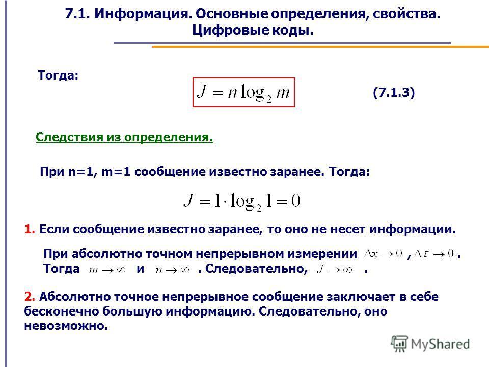 7.1. Информация. Основные определения, свойства. Цифровые коды. Тогда: (7.1.3) Следствия из определения. При n=1, m=1 сообщение известно заранее. Тогда: 1. Если сообщение известно заранее, то оно не несет информации. При абсолютно точном непрерывном