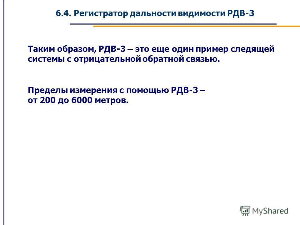 6.4. Регистратор дальности видимости РДВ-3 Таким образом, РДВ-3 – это еще один пример следящей системы с отрицательной обратной связью. Пределы измерения с помощью РДВ-3 – от 200 до 6000 метров.