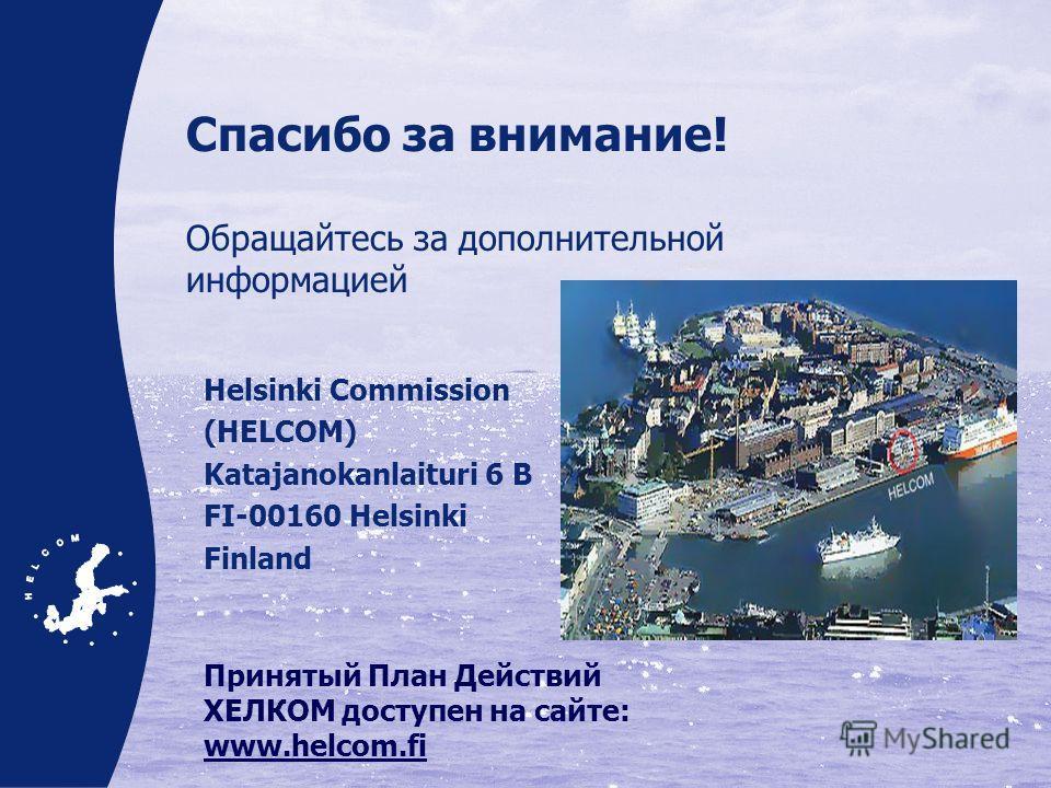 Спасибо за внимание! Обращайтесь за дополнительной информацией Helsinki Commission (HELCOM) Katajanokanlaituri 6 B FI-00160 Helsinki Finland Принятый План Действий ХЕЛКОМ доступен на сайте: www.helcom.fi