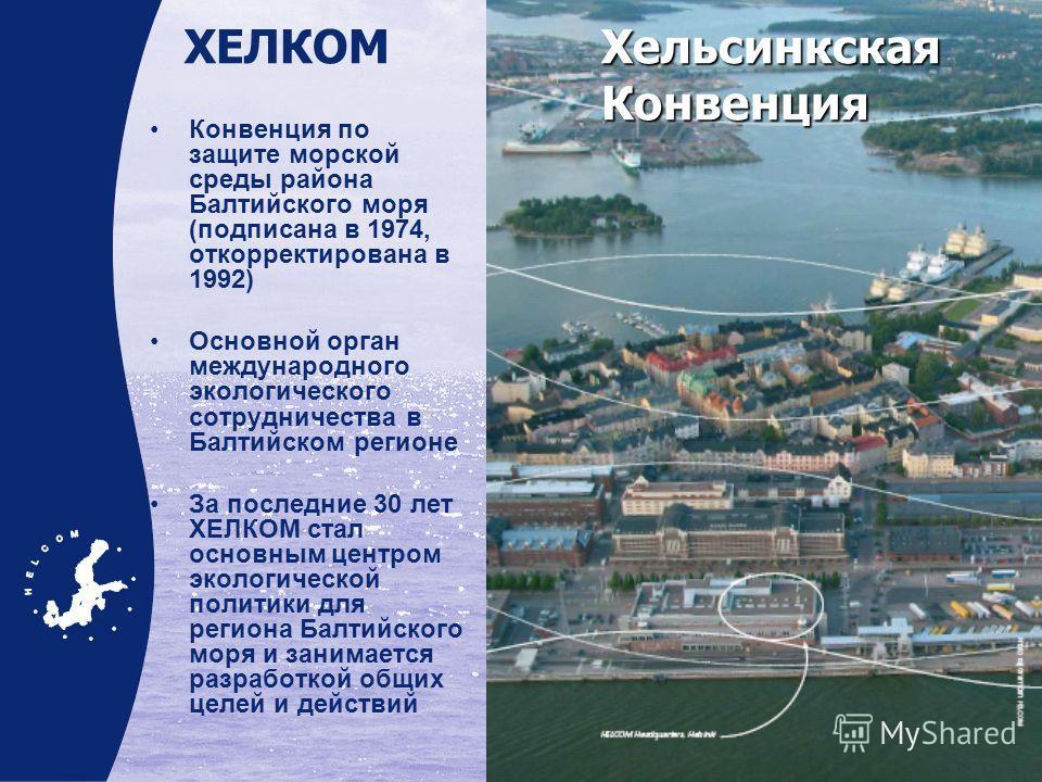 Конвенция по защите морской среды района Балтийского моря (подписана в 1974, откорректирована в 1992) Основной орган международного экологического сотрудничества в Балтийском регионе За последние 30 лет ХЕЛКОМ стал основным центром экологической поли