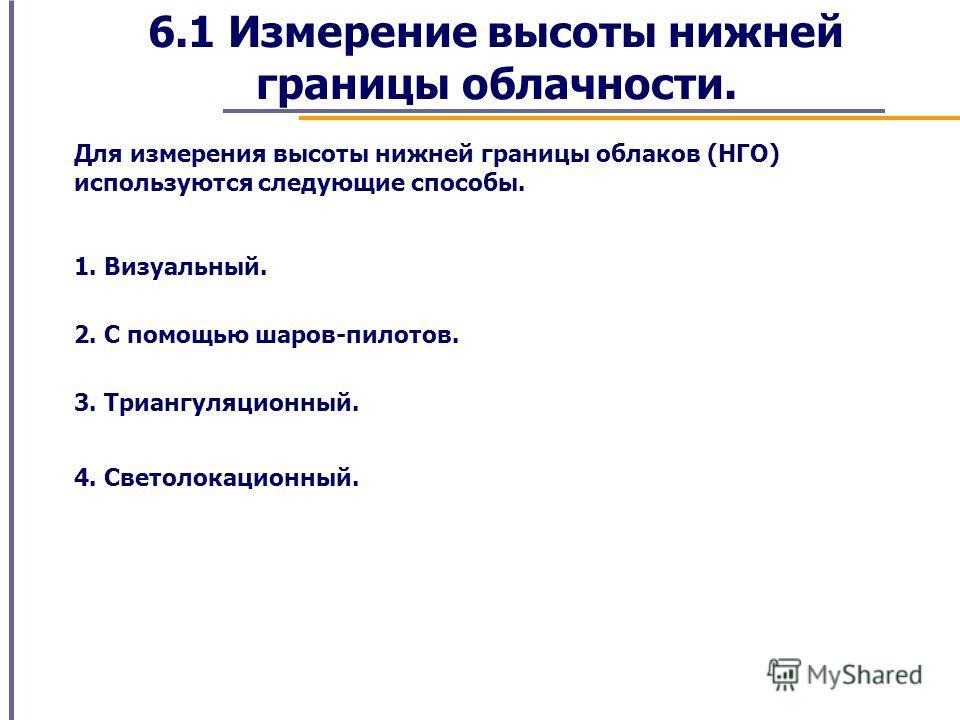 6.1 Измерение высоты нижней границы облачности. Для измерения высоты нижней границы облаков (НГО) используются следующие способы. 1. Визуальный. 2. С помощью шаров-пилотов. 3. Триангуляционный. 4. Светолокационный.