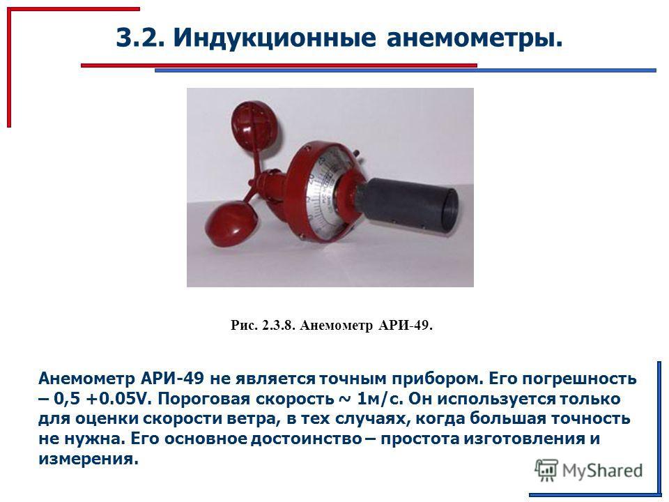 3.2. Индукционные анемометры. Рис. 2.3.8. Анемометр АРИ-49. Анемометр АРИ-49 не является точным прибором. Его погрешность – 0,5 +0.05V. Пороговая скорость ~ 1м/с. Он используется только для оценки скорости ветра, в тех случаях, когда большая точность