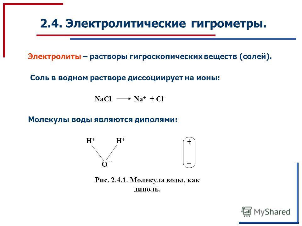 2.4. Электролитические гигрометры. Электролиты – растворы гигроскопических веществ (солей). Соль в водном растворе диссоциирует на ионы: NaCl Na + + Cl - Молекулы воды являются диполями: H+H+ H+H+ O -- + _ Рис. 2.4.1. Молекула воды, как диполь.