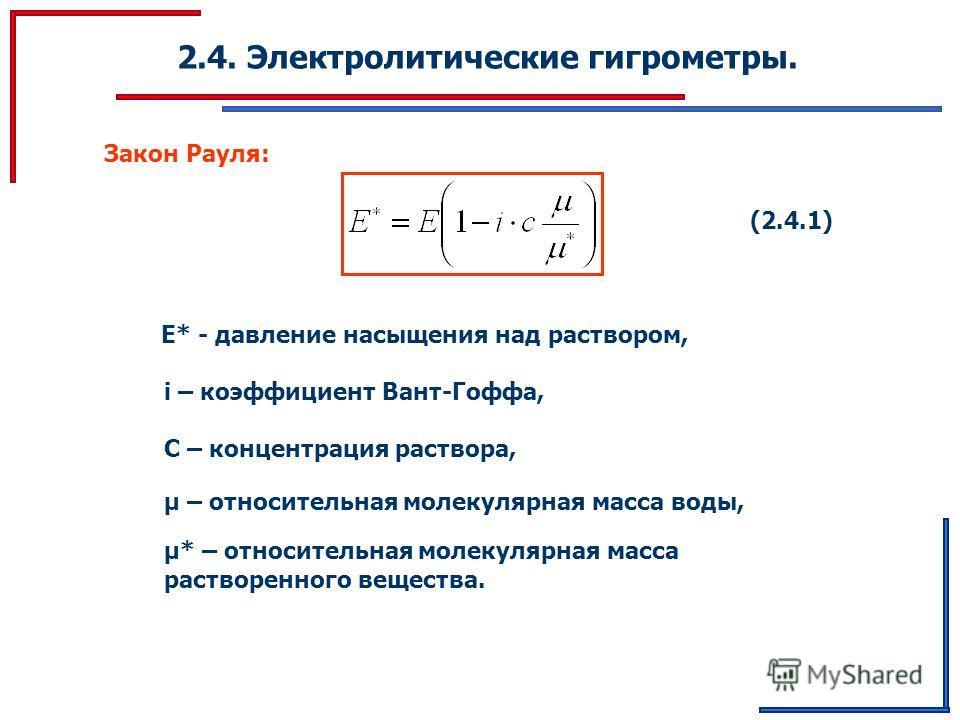 2.4. Электролитические гигрометры. Закон Рауля: (2.4.1) E* - давление насыщения над раствором, i – коэффициент Вант-Гоффа, С – концентрация раствора, μ – относительная молекулярная масса воды, μ* – относительная молекулярная масса растворенного вещес