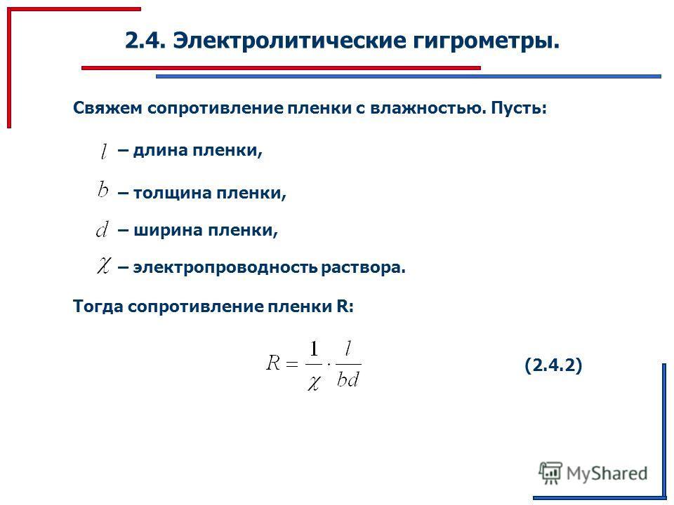 2.4. Электролитические гигрометры. Свяжем сопротивление пленки с влажностью. Пусть: – длина пленки, – толщина пленки, – ширина пленки, – электропроводность раствора. Тогда сопротивление пленки R: (2.4.2)