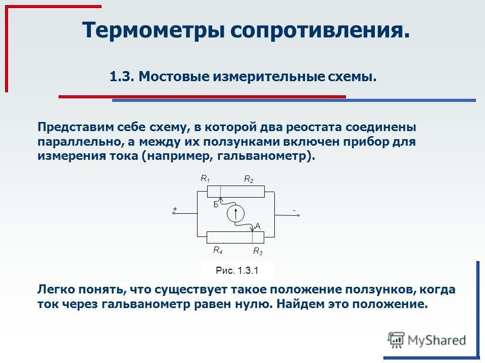 Термометры сопротивления. 1.3. Мостовые измерительные схемы. Б R1R1 R3R3 R4R4 - + А R2R2 Рис. 1.3.1 Представим себе схему, в которой два реостата соединены параллельно, а между их ползунками включен прибор для измерения тока (например, гальванометр).