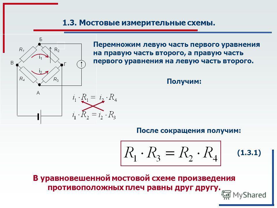 1.3. Мостовые измерительные схемы. R3R3 R2R2 R1R1 R4R4 Б A Г В i1i1 i2i2 Перемножим левую часть первого уравнения на правую часть второго, а правую часть первого уравнения на левую часть второго. Получим: После сокращения получим: (1.3.1) В уравновеш