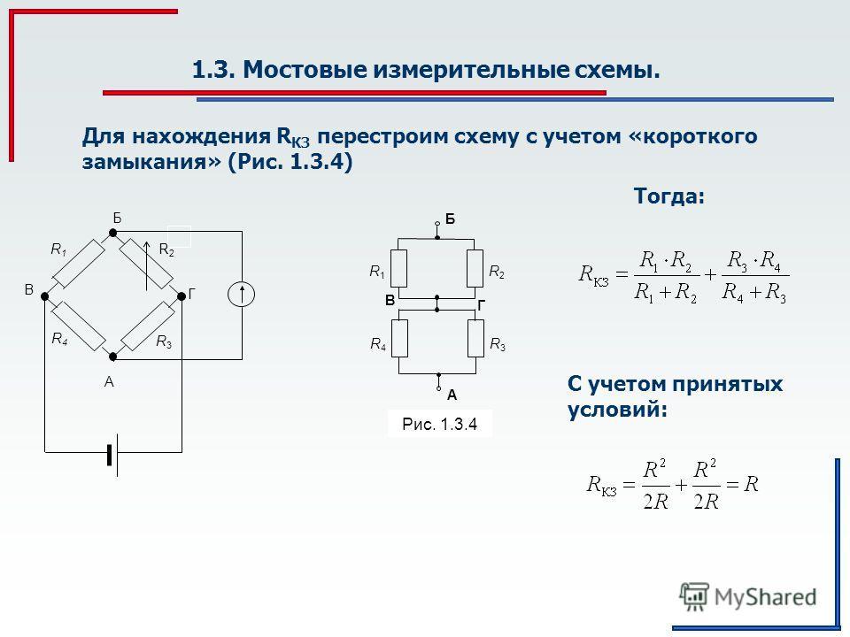 1.3. Мостовые измерительные схемы. А R3R3 R4R4 R1R1 R2R2 Б Г B Рис. 1.3.4 R3R3 R2R2 R1R1 R4R4 Б A Г В Для нахождения R КЗ перестроим схему с учетом «короткого замыкания» (Рис. 1.3.4) Тогда: С учетом принятых условий: