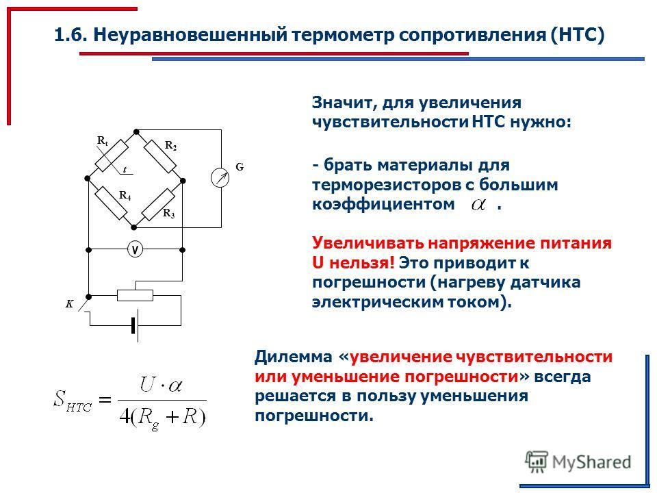 1.6. Неуравновешенный термометр сопротивления (НТС) G K RtRt R2R2 t R3R3 R4R4 Значит, для увеличения чувствительности НТС нужно: - брать материалы для терморезисторов с большим коэффициентом. Увеличивать напряжение питания U нельзя! Это приводит к по