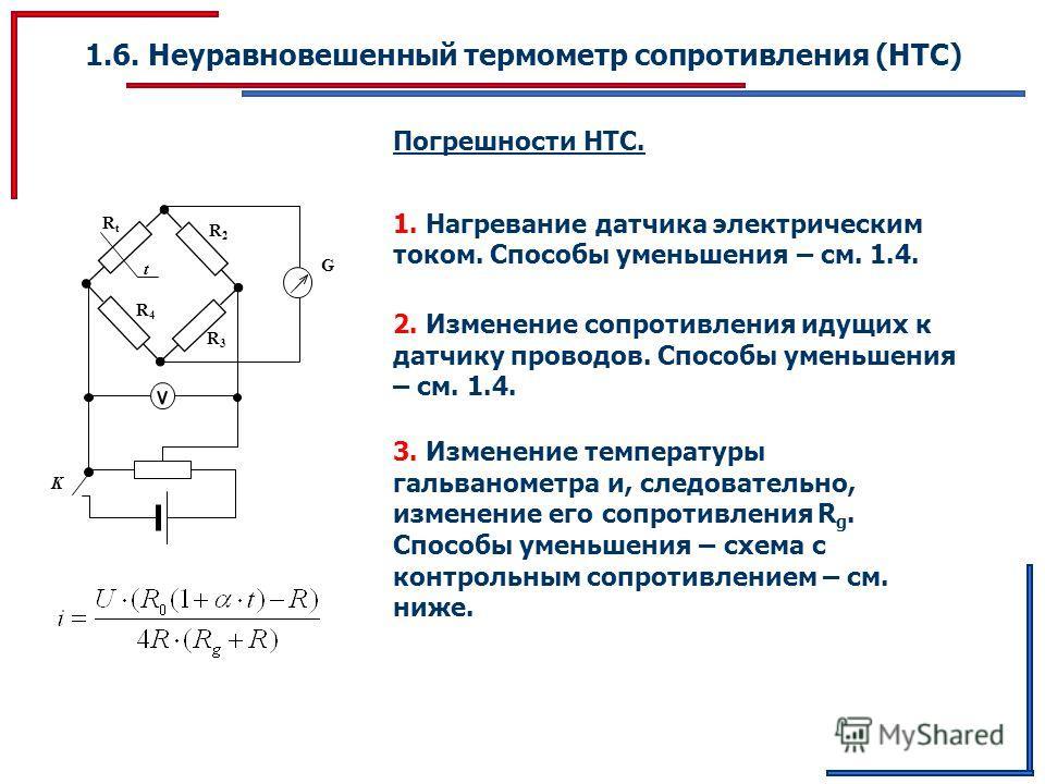 1.6. Неуравновешенный термометр сопротивления (НТС) Погрешности НТС. G K RtRt R2R2 t R3R3 R4R4 1. Нагревание датчика электрическим током. Способы уменьшения – см. 1.4. 2. Изменение сопротивления идущих к датчику проводов. Способы уменьшения – см. 1.4