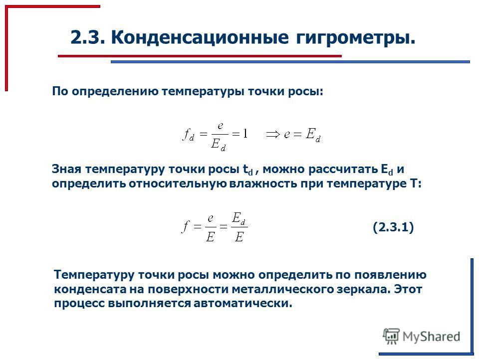 2.3. Конденсационные гигрометры. По определению температуры точки росы: Зная температуру точки росы t d, можно рассчитать E d и определить относительную влажность при температуре Т: (2.3.1) Температуру точки росы можно определить по появлению конденс