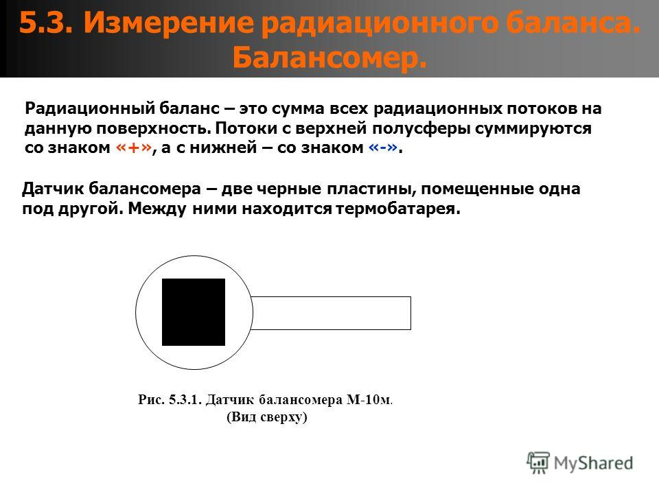 5.3. Измерение радиационного баланса. Балансомер. Радиационный баланс – это сумма всех радиационных потоков на данную поверхность. Потоки с верхней полусферы суммируются со знаком «+», а с нижней – со знаком «-». Датчик балансомера – две черные пласт