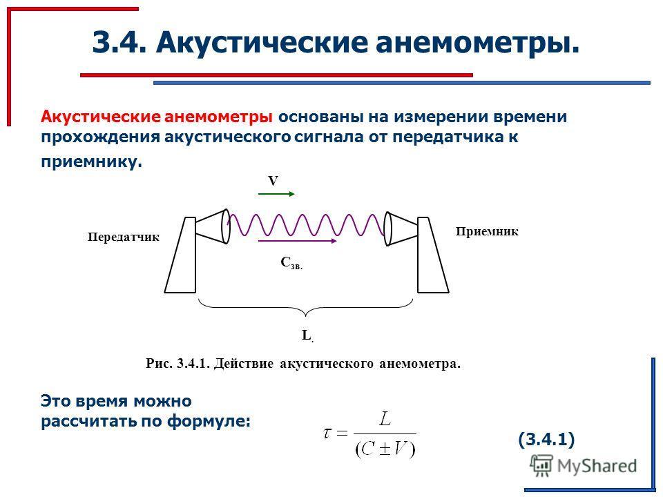 3.4. Акустические анемометры. Акустические анемометры основаны на измерении времени прохождения акустического сигнала от передатчика к приемнику. Передатчик Приемник С зв. V L.L. Рис. 3.4.1. Действие акустического анемометра. (3.4.1) Это время можно