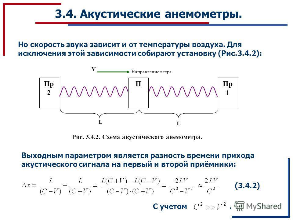 3.4. Акустические анемометры. Но скорость звука зависит и от температуры воздуха. Для исключения этой зависимости собирают установку (Рис.3.4.2): L ППр 1 Пр 2 V Направление ветра L Рис. 3.4.2. Схема акустического анемометра. Выходным параметром являе