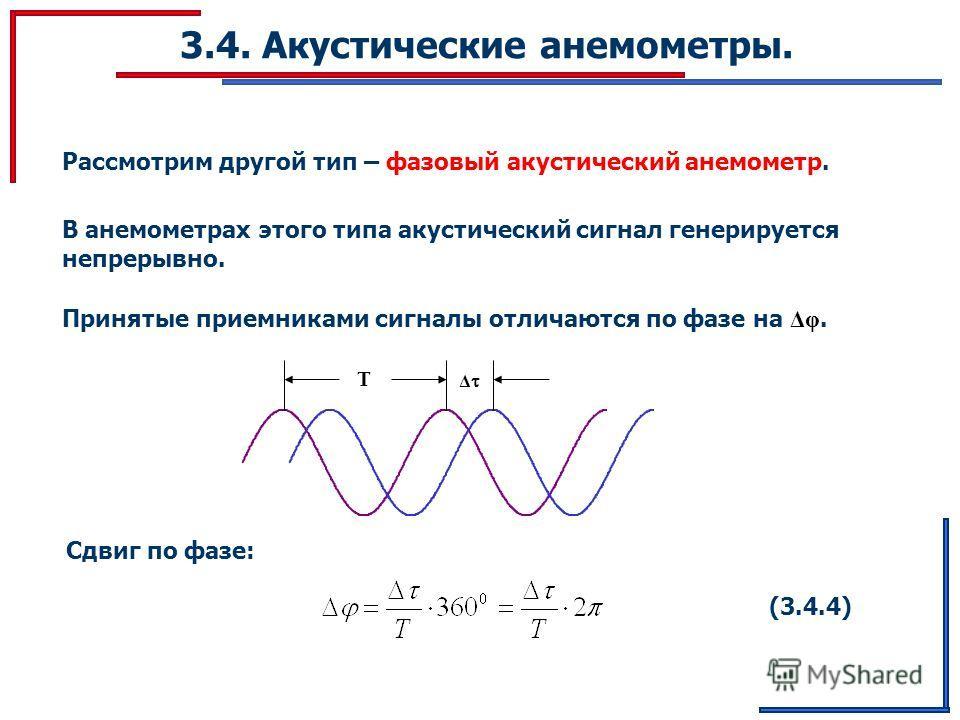 3.4. Акустические анемометры. Рассмотрим другой тип – фазовый акустический анемометр. В анемометрах этого типа акустический сигнал генерируется непрерывно. Принятые приемниками сигналы отличаются по фазе на Δφ. Δ T Сдвиг по фазе: (3.4.4)