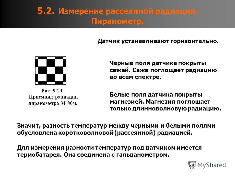 5.2. Измерение рассеянной радиации. Пиранометр. Рис. 5.2.1. Приемник радиации пиранометра М-80м. Черные поля датчика покрыты сажей. Сажа поглощает радиацию во всем спектре. Белые поля датчика покрыты магнезией. Магнезия поглощает только длинноволнову