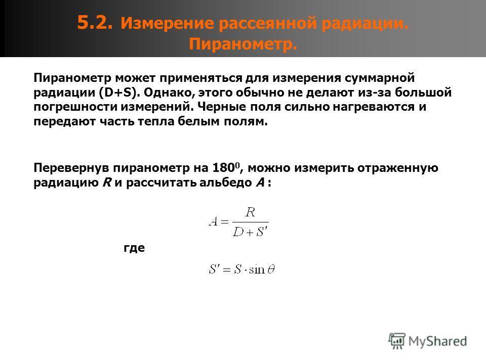 5.2. Измерение рассеянной радиации. Пиранометр. Пиранометр может применяться для измерения суммарной радиации (D+S). Однако, этого обычно не делают из-за большой погрешности измерений. Черные поля сильно нагреваются и передают часть тепла белым полям