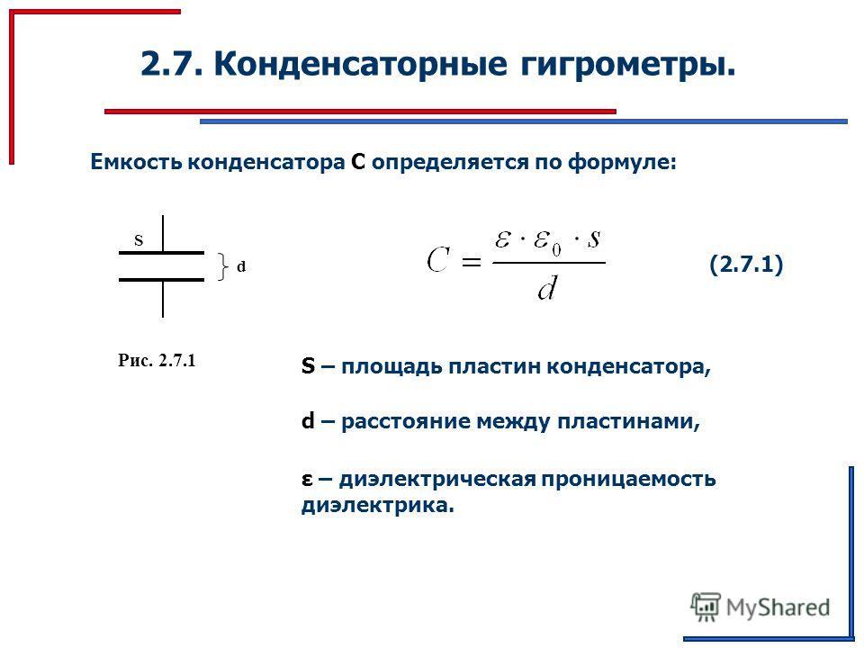 2.7. Конденсаторные гигрометры. Емкость конденсатора С определяется по формуле: (2.7.1) d S Рис. 2.7.1 S – площадь пластин конденсатора, d – расстояние между пластинами, ε – диэлектрическая проницаемость диэлектрика.