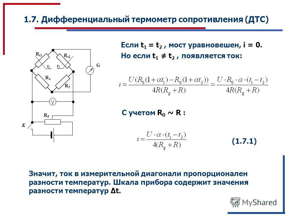 1.7. Дифференциальный термометр сопротивления (ДТС) t1t1 G K R t1 R t2 R3R3 R4R4 R5R5 t2t2 Если t 1 = t 2, мост уравновешен, i = 0. Но если t 1 t 2, появляется ток: С учетом R 0 ~ R : (1.7.1)(1.7.1) Значит, ток в измерительной диагонали пропорционале