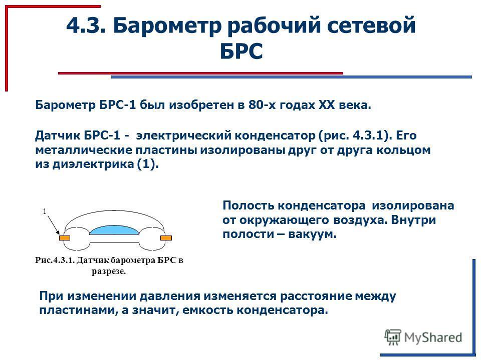 4.3. Барометр рабочий сетевой БРС Барометр БРС-1 был изобретен в 80-х годах ХХ века. Датчик БРС-1 - электрический конденсатор (рис. 4.3.1). Его металлические пластины изолированы друг от друга кольцом из диэлектрика (1). Рис.4.3.1. Датчик барометра Б