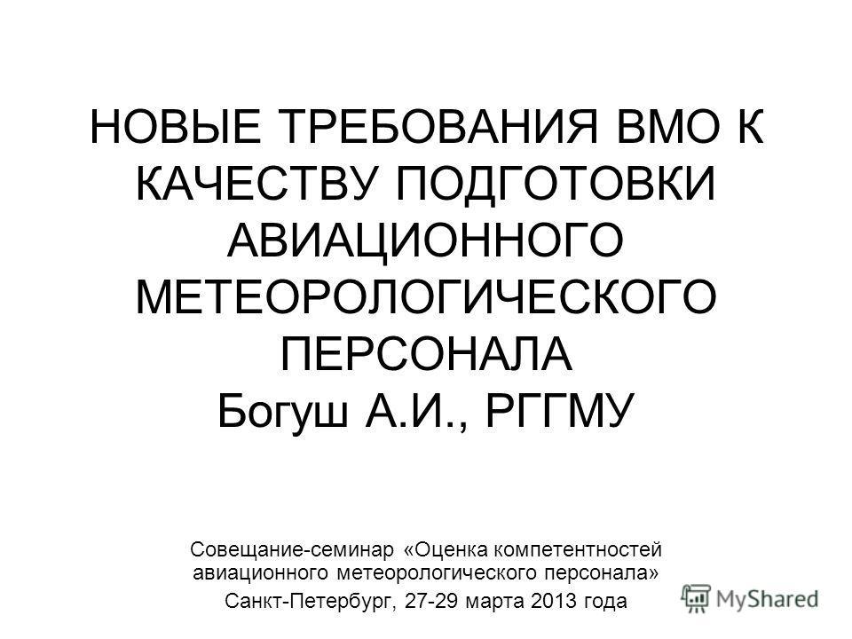 НОВЫЕ ТРЕБОВАНИЯ ВМО К КАЧЕСТВУ ПОДГОТОВКИ АВИАЦИОННОГО МЕТЕОРОЛОГИЧЕСКОГО ПЕРСОНАЛА Богуш А.И., РГГМУ Совещание-семинар «Оценка компетентностей авиационного метеорологического персонала» Санкт-Петербург, 27-29 марта 2013 года