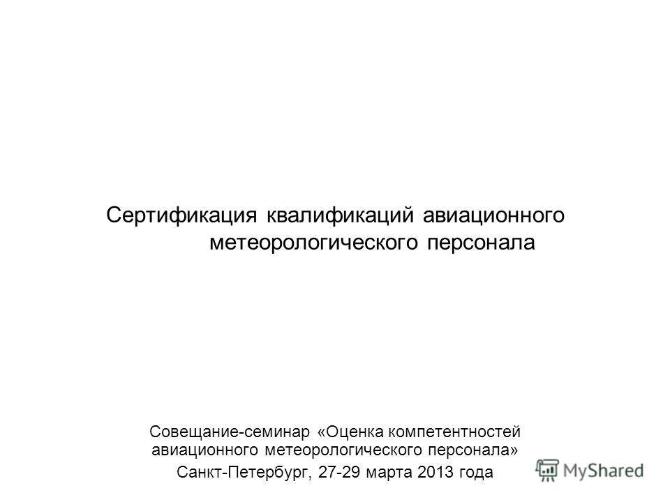 Сертификация квалификаций авиационного метеорологического персонала Совещание-семинар «Оценка компетентностей авиационного метеорологического персонала» Санкт-Петербург, 27-29 марта 2013 года
