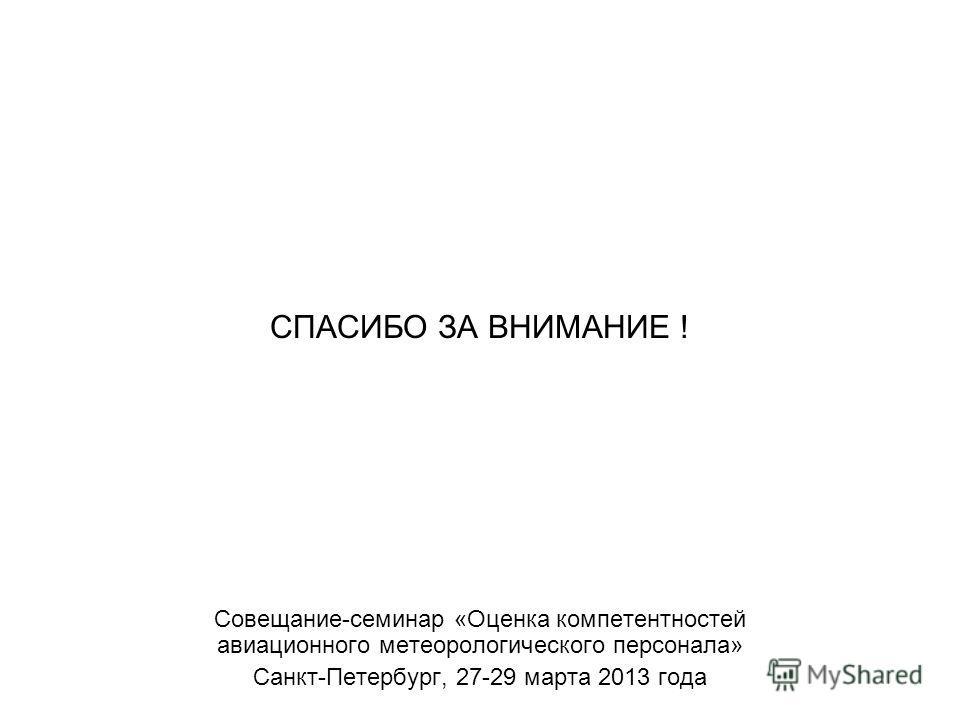 СПАСИБО ЗА ВНИМАНИЕ ! Совещание-семинар «Оценка компетентностей авиационного метеорологического персонала» Санкт-Петербург, 27-29 марта 2013 года