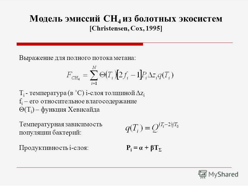 Модель эмиссий СН 4 из болотных экосистем [Christensen, Cox, 1995] Выражение для полного потока метана: T i - температура (в ˚C) i-слоя толщиной Δz i f i – его относительное влагосодержание Θ(T i ) – функция Хевисайда Температурная зависимость популя